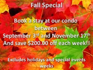 Fall Special Book a stay at our condo Between September 3rd and November 17th And save $200.00 off each week Excludes holidays and special event weeks